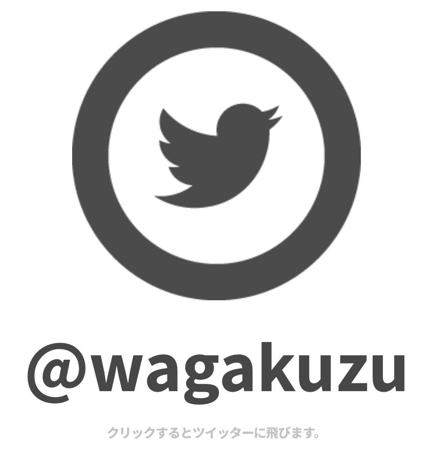 ツイッター@wagakuzuフォローしてね