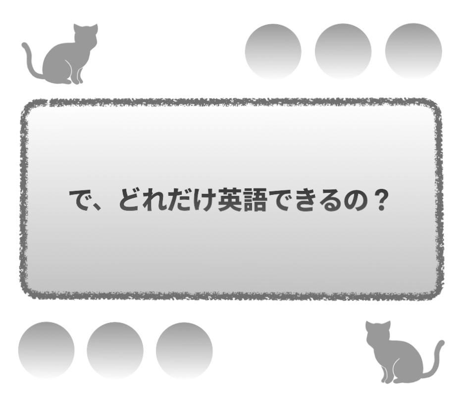 で、どれだけ英語できるの?
